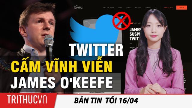 Tin Thế giới 16/4: Twitter cấm vĩnh viễn James O'Keefe của Dự án Veritas sau video phanh phui CNN