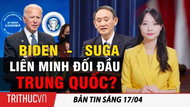 Tin sáng 17/4: Tổng thống Biden gặp thủ tướng Nhật Bản Suga để thúc đẩy liên minh đối đầu Trung Quốc