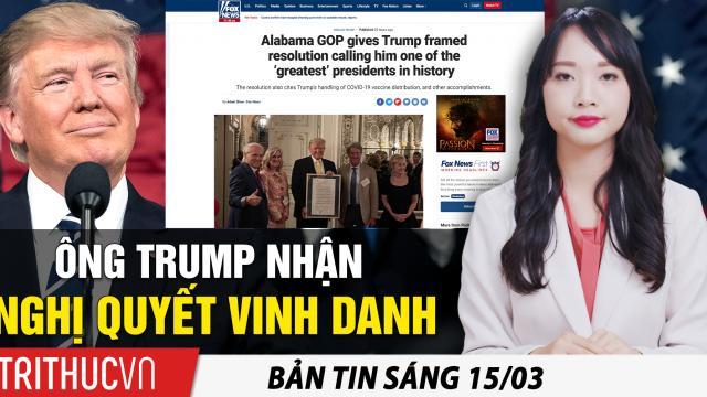 Tin sáng 15/3: Ông Trump nhận nghị quyết vinh danh: 'một trong các tổng thống vĩ đại nhất lịch sử'