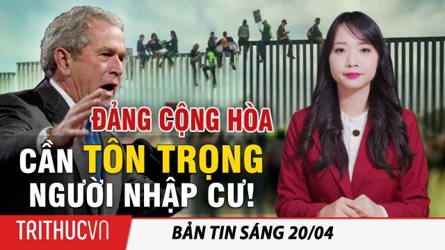 Tin sáng 20/4: Cựu Tổng thống Bush (con): Đảng Cộng hòa cần phải 'tôn trọng hơn đối với người nhập cư'!