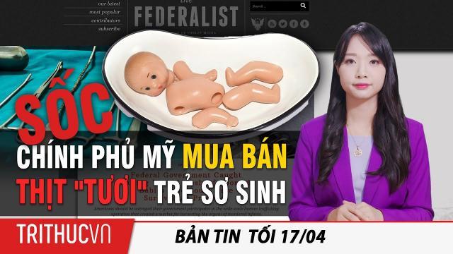 """Tin Thế giới 17/4: Judicial Watch gây sốc: Chính phủ Mỹ mua bán thịt """"tươi"""" của trẻ sơ sinh bị phá thai"""