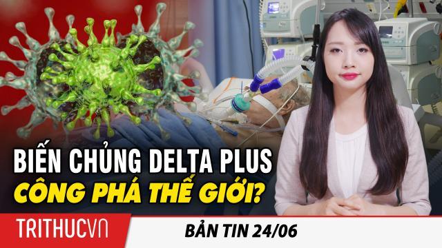 """Bản tin 24/6: Virus Vũ Hán tiếp tục """"lột xác"""": Biến chủng Delta Plus đã xuất hiện ở 9 quốc gia"""