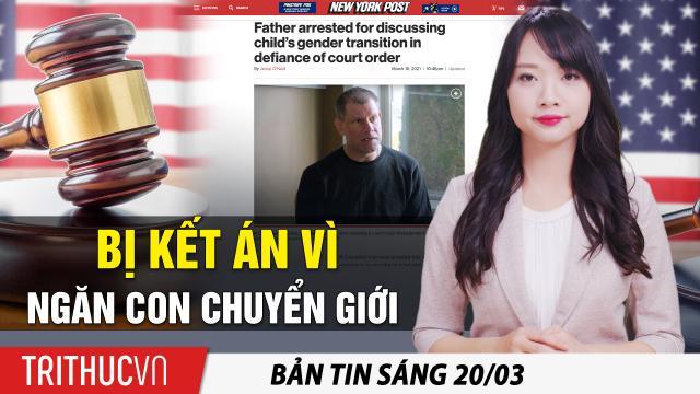 Tin sáng 20/3: Vụ án kỳ lạ: Cha ngăn con gái lớp 7 chuyển giới và bị tòa kết án nặng