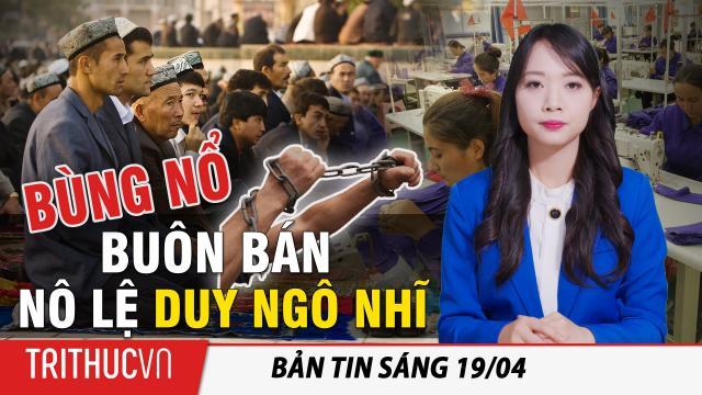 Tin sáng 19/4: TQ: Bùng nổ buôn bán trực tuyến nô lệ Duy Ngô Nhĩ; Campuchia: dịch lây lan quá nhanh