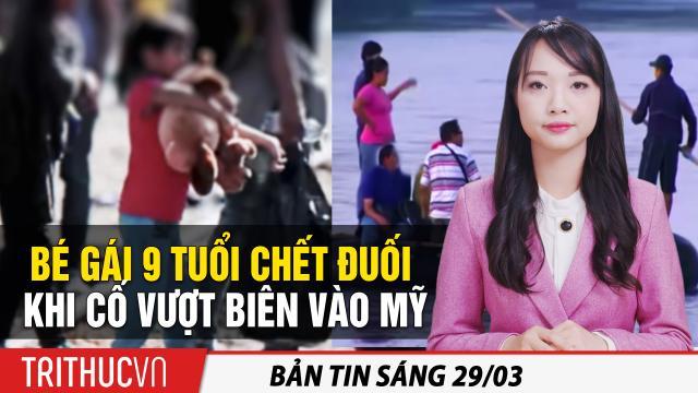 Tin sáng 29/3: Bé gái 9 tuổi chết đuối khi vượt biên vào Mỹ; Thỏa thuận đầu tư TQ-EU bên bờ sụp đổ