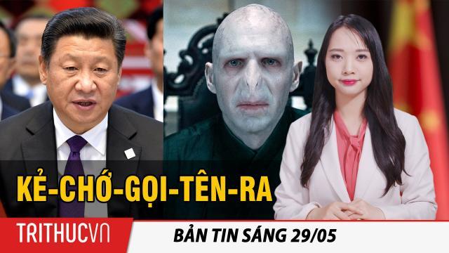 """Tin sáng 29/5: Trung Quốc: Tập Cận Bình đang trở thành """"Kẻ-chớ-gọi-tên-ra"""""""