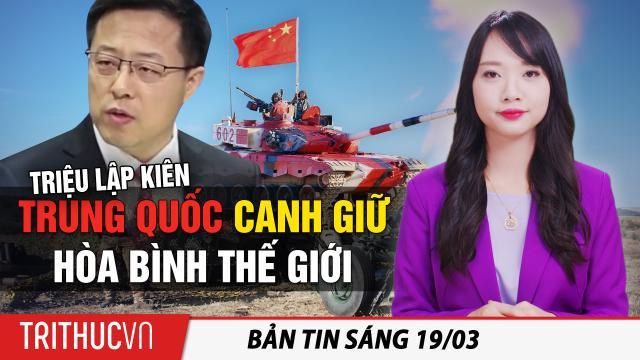 Tin sáng 19/3: Triệu Lập Kiên: Trung Quốc bảo vệ hòa bình thế giới; Mỹ trục xuất 33 người Việt Nam