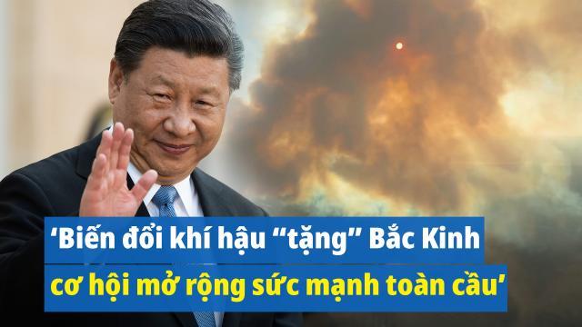 """Giáo sư TQ: Biến đổi khí hậu """"tặng"""" cho Bắc Kinh cơ hội mở rộng sức mạnh toàn cầu"""
