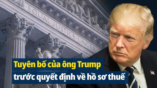 Toàn văn tuyên bố của ông Trump trước quyết định về hồ sơ thuế của Tòa án tối cao