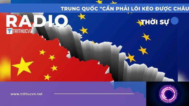 """Trung Quốc """"cần phải lôi kéo được châu Âu"""" để đối đầu với Mỹ"""