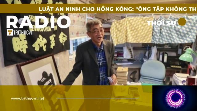 """Luật An ninh cho Hồng Kông: """"Ông Tập không thể chờ thêm 27 năm nữa"""""""