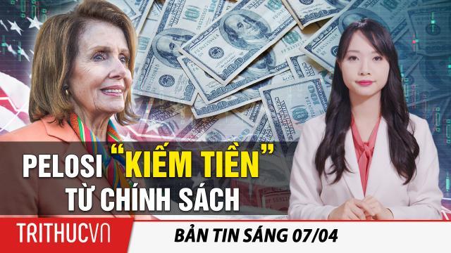 """Tin sáng 7/4: Cách Pelosi """"kiếm tiền"""" từ chính sách; Ô.Tập lo Đảng viên TQ"""