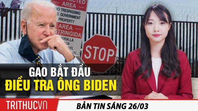"""Tin sáng 26/3: GAO mở cuộc điều tra Joe Biden; Ẩn ý sau phong cách """"chiến lang"""" của Dương Khiết Trì"""