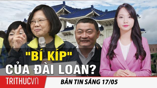 """Tin sáng 17/5: Đài Loan tiết lộ """"bí kíp"""" kiểm soát dịch Vũ Hán thành công: Đừng bao giờ tin lời ĐCSTQ!"""