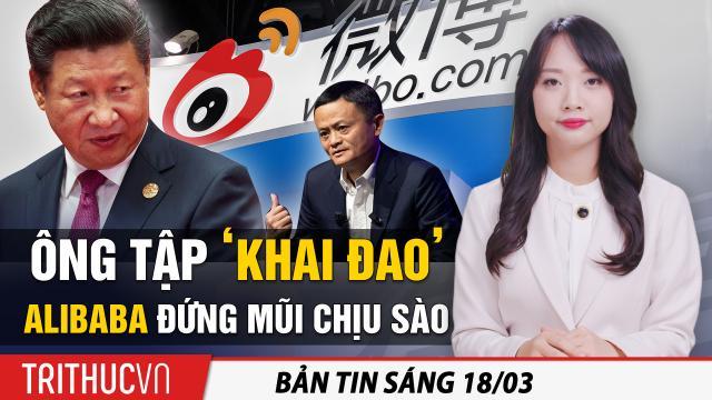"""Tin sáng 18/3: Ông Tập 'khai đao', Alibaba đứng mũi chịu sào; Joe Biden lập kỷ lục """"buôn lậu dân số"""""""